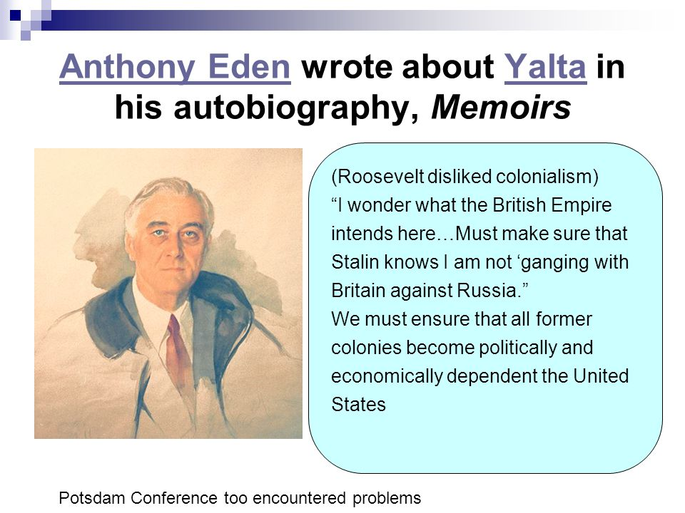 """Anthony EdenAnthony Eden wrote about Yalta in his autobiography, MemoirsYalta (Roosevelt disliked colonialism) """"I wonder what the British Empire inten"""