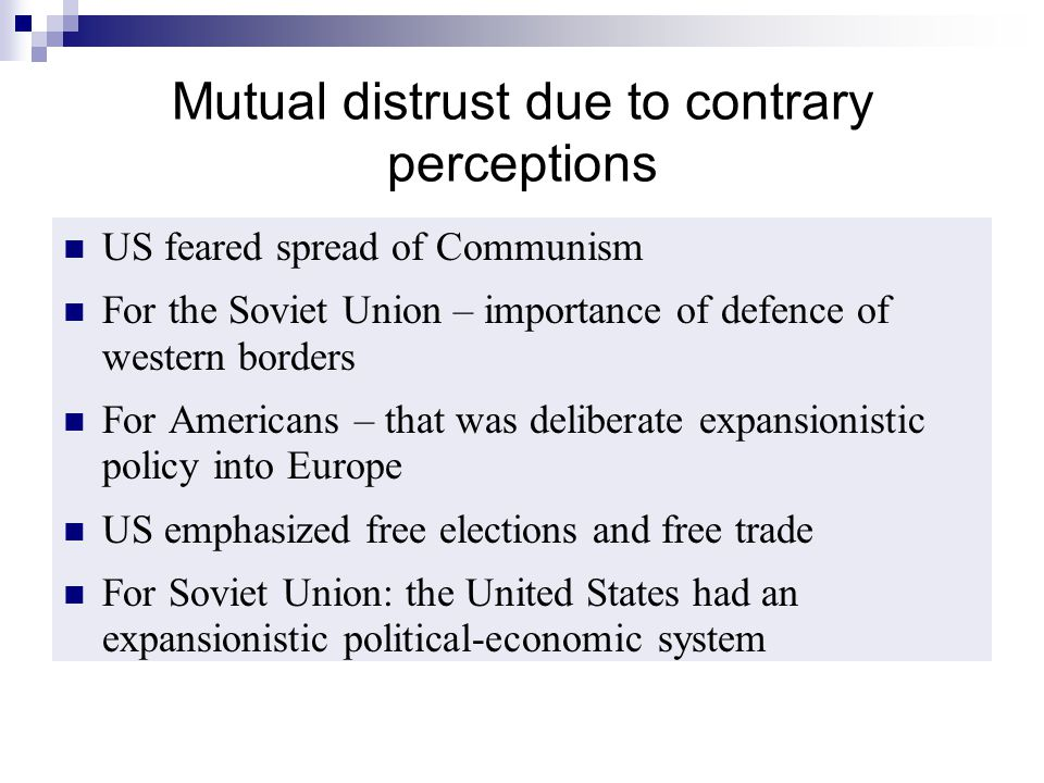 Mutual distrust due to contrary perceptions US feared spread of Communism For the Soviet Union – importance of defence of western borders For American
