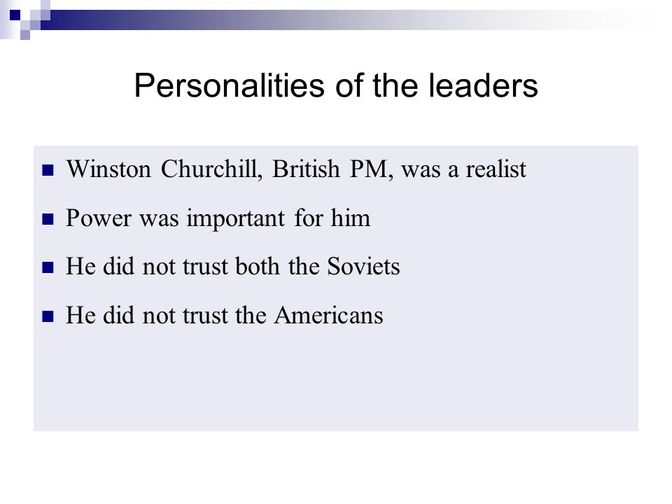Personalities of the leaders Winston Churchill, British PM, was a realist Power was important for him He did not trust both the Soviets He did not tru