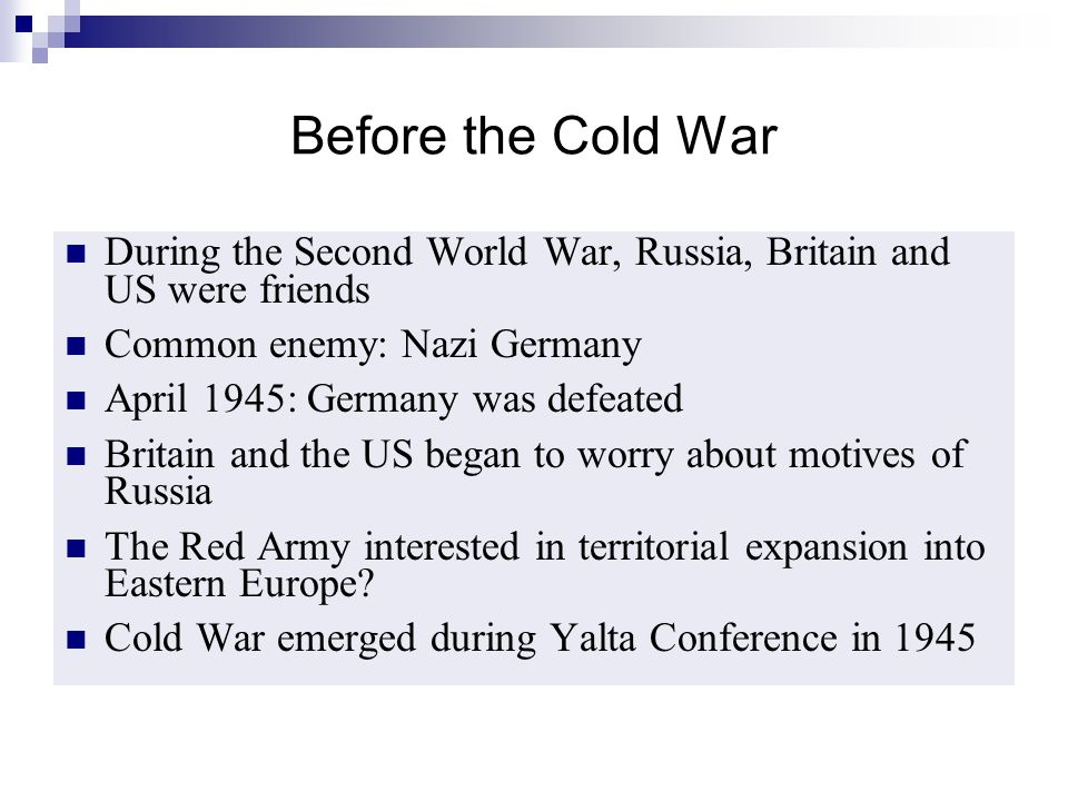 Before the Cold War During the Second World War, Russia, Britain and US were friends Common enemy: Nazi Germany April 1945: Germany was defeated Brita