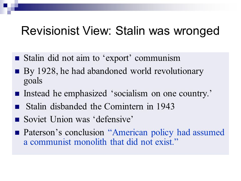 Revisionist View: Stalin was wronged Stalin did not aim to 'export' communism By 1928, he had abandoned world revolutionary goals Instead he emphasize
