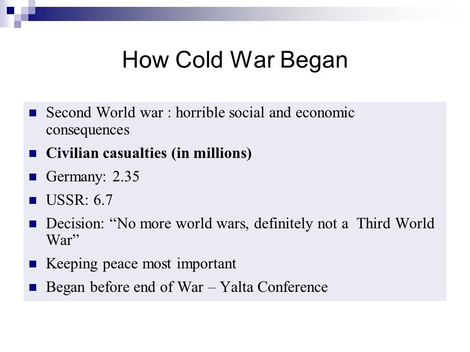"""How Cold War Began Second World war : horrible social and economic consequences Civilian casualties (in millions) Germany: 2.35 USSR: 6.7 Decision: """"N"""