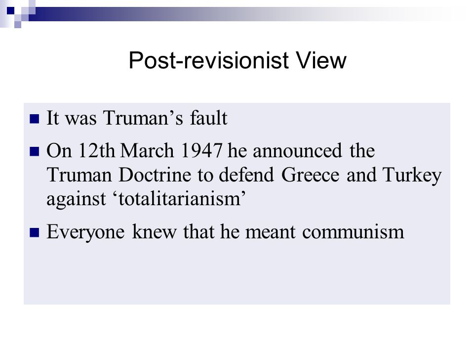 Post-revisionist View It was Truman's fault On 12th March 1947 he announced the Truman Doctrine to defend Greece and Turkey against 'totalitarianism'