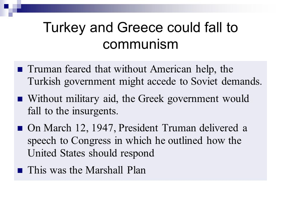 Turkey and Greece could fall to communism Truman feared that without American help, the Turkish government might accede to Soviet demands. Without mil