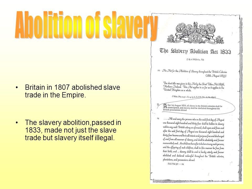 Britain in 1807 abolished slave trade in the Empire. The slavery abolition,passed in 1833, made not just the slave trade but slavery itself illegal.