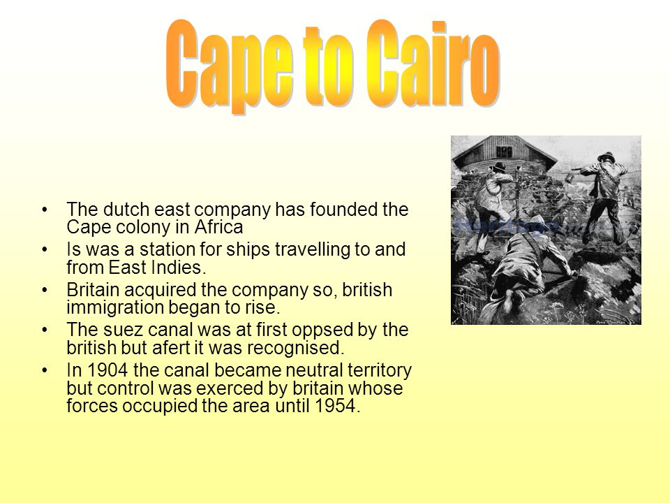 The dutch east company has founded the Cape colony in Africa Is was a station for ships travelling to and from East Indies. Britain acquired the compa