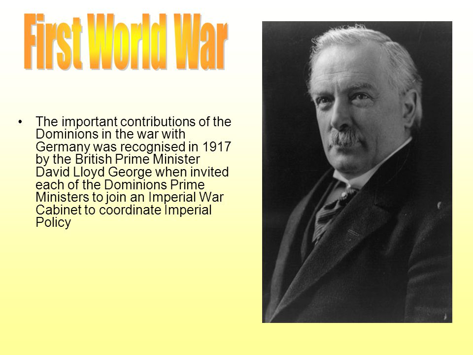 The important contributions of the Dominions in the war with Germany was recognised in 1917 by the British Prime Minister David Lloyd George when invi