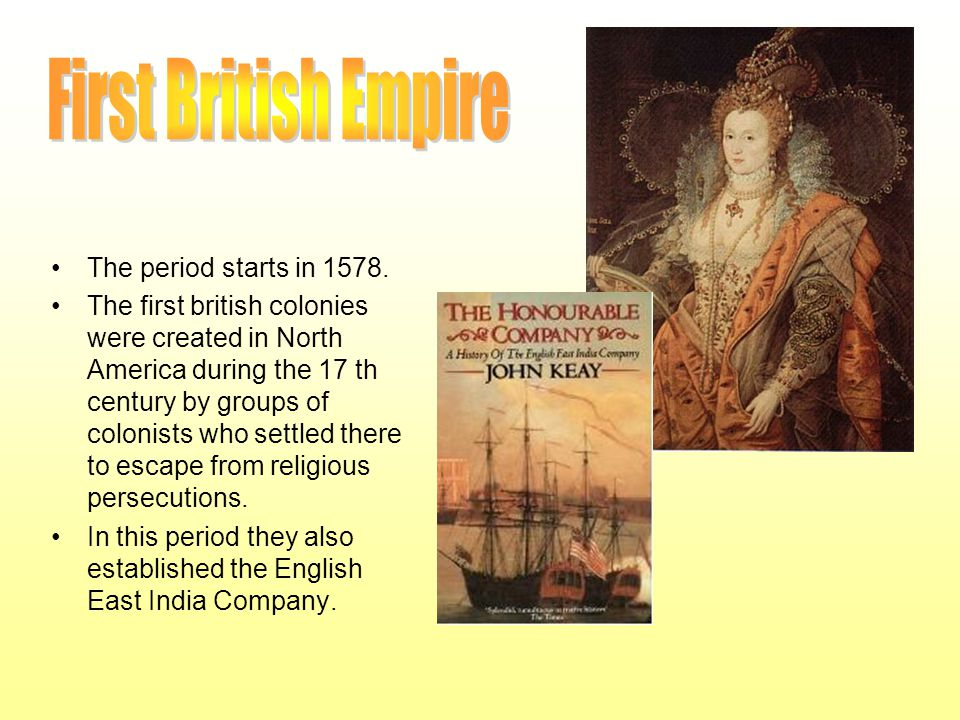 The period starts in 1578. The first british colonies were created in North America during the 17 th century by groups of colonists who settled there