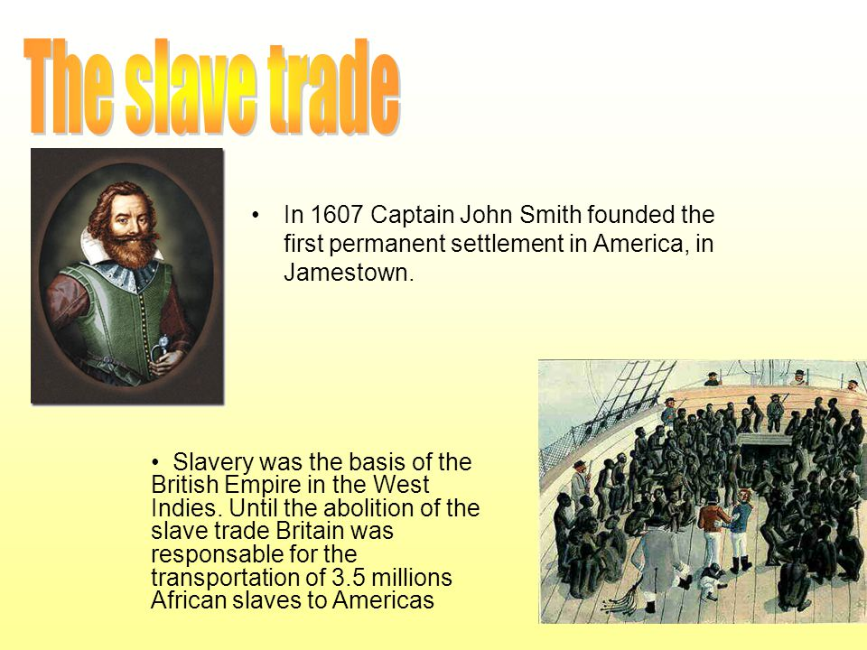 In 1607 Captain John Smith founded the first permanent settlement in America, in Jamestown. Slavery was the basis of the British Empire in the West In