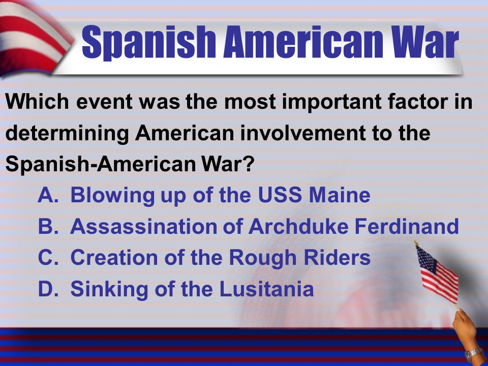 Spanish American War Which event was the most important factor in determining American involvement to the Spanish-American War.