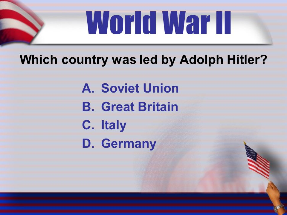 World War II Which country was led by Adolph Hitler.