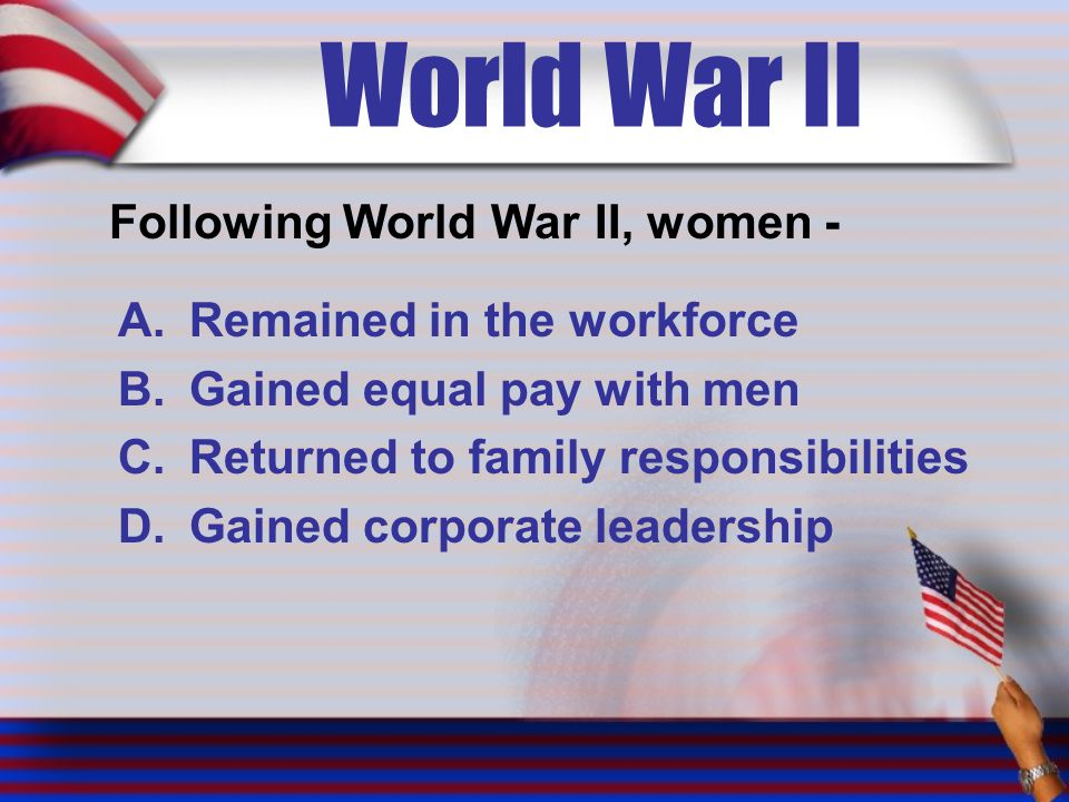 World War II Following World War II, women - A.Remained in the workforce B.Gained equal pay with men C.Returned to family responsibilities D.Gained corporate leadership