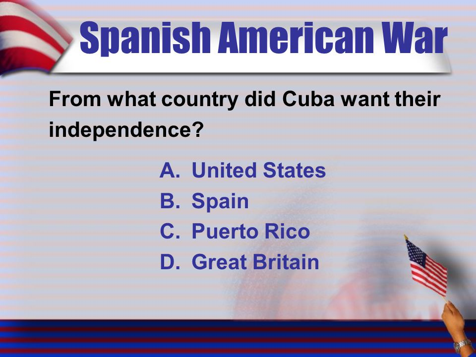 Spanish American War From what country did Cuba want their independence.