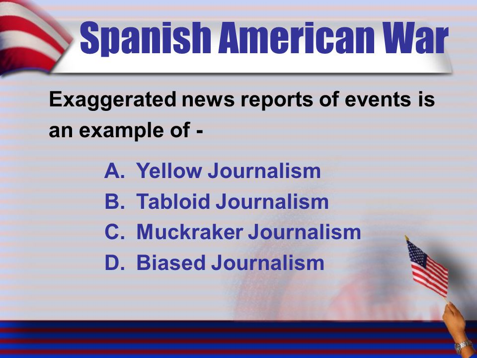 Spanish American War Exaggerated news reports of events is an example of - A.Yellow Journalism B.Tabloid Journalism C.Muckraker Journalism D.Biased Journalism