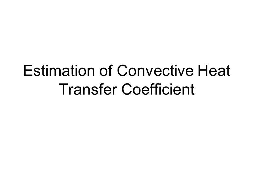 Convective heat transfer coefficient Convective heat transfer coefficient (h) is predicted from empirical correlations.