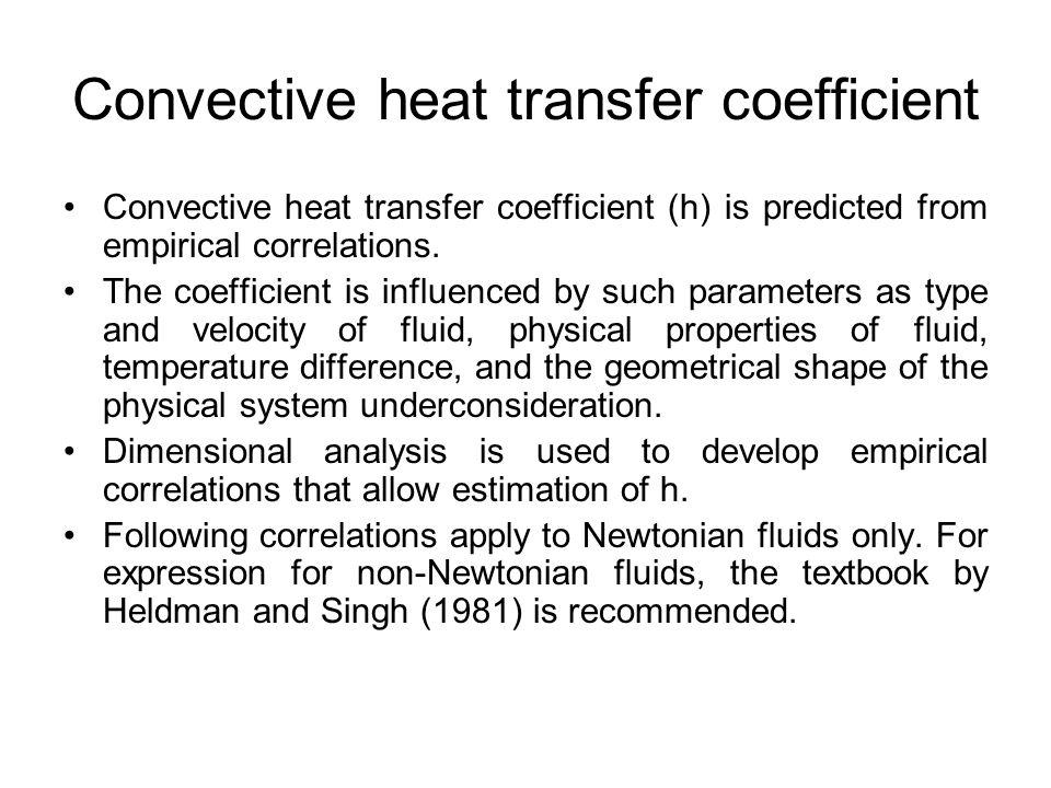 Force convection Fluid is forced to move over an object by external mechanical means N Nu =  (N Re, N Pr ) WhereN Nu = Nusselt number = hD/k h= convective heat-transfer coefficient (W/ m 2o C) D= characteristic dimension (m) k= thermal conductivity (W/m o C) N Re = Reynolds number =  uD/  N Pr = Prandtl number=  Cp/k