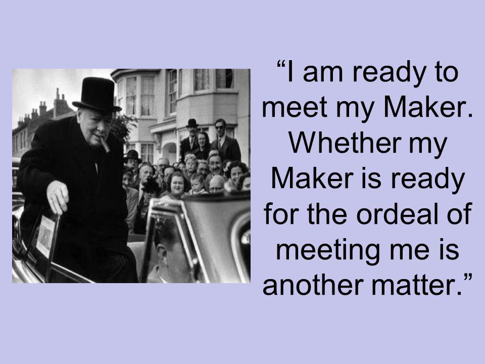 I am ready to meet my Maker.