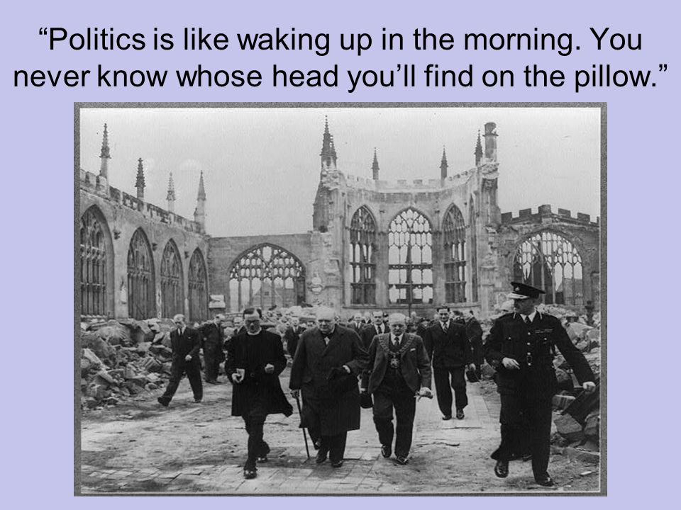 Politics is like waking up in the morning. You never know whose head you'll find on the pillow.