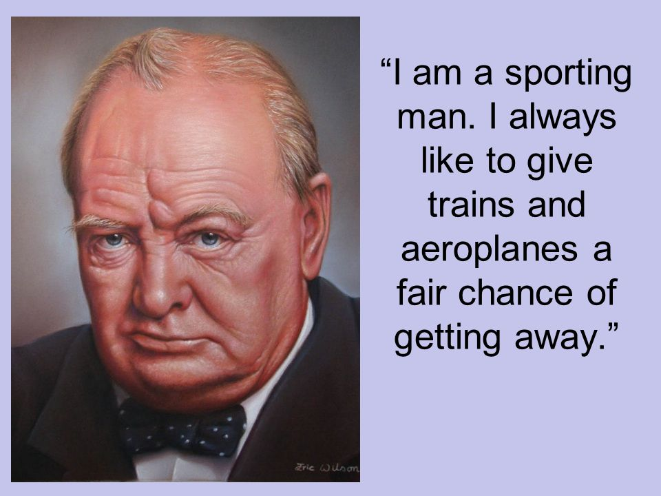 I am a sporting man. I always like to give trains and aeroplanes a fair chance of getting away.