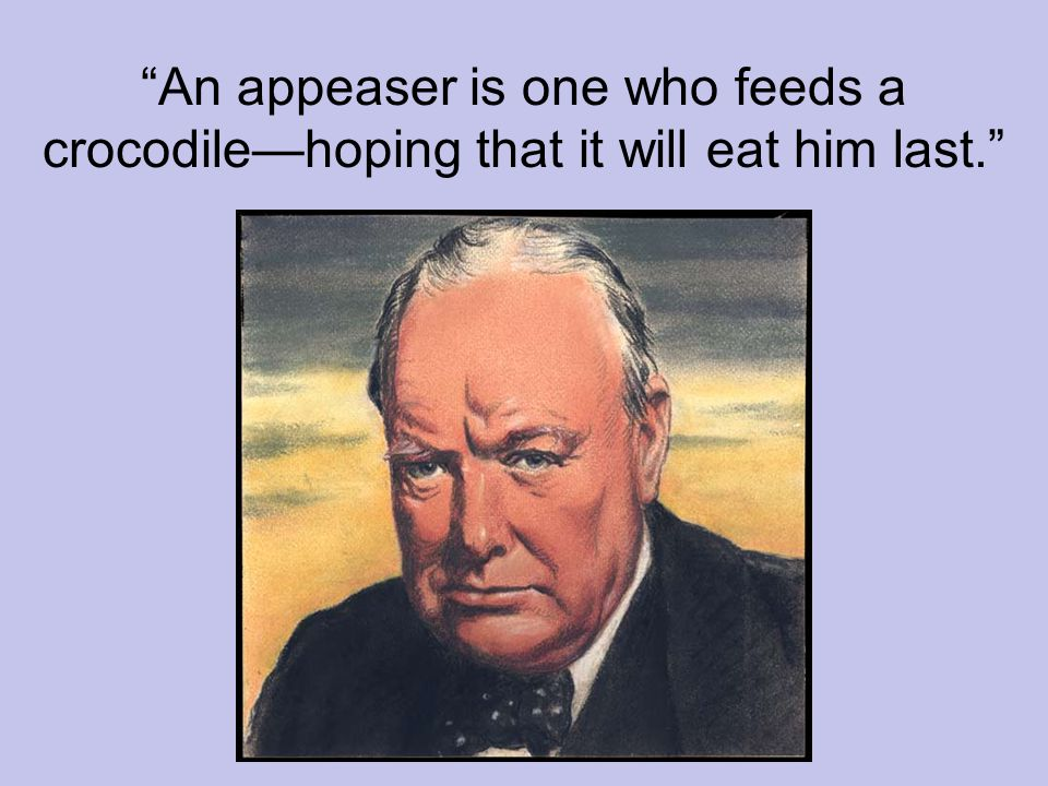 An appeaser is one who feeds a crocodile—hoping that it will eat him last.