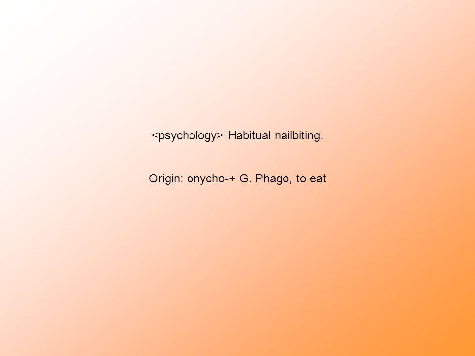Habitual nailbiting. Origin: onycho-+ G. Phago, to eat