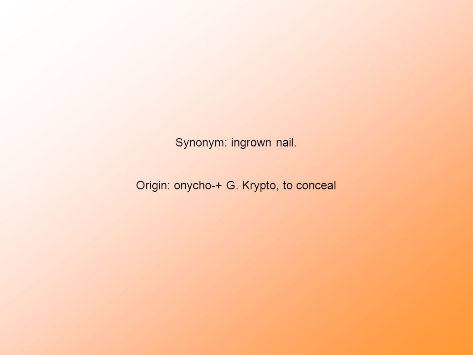 Synonym: ingrown nail. Origin: onycho-+ G. Krypto, to conceal
