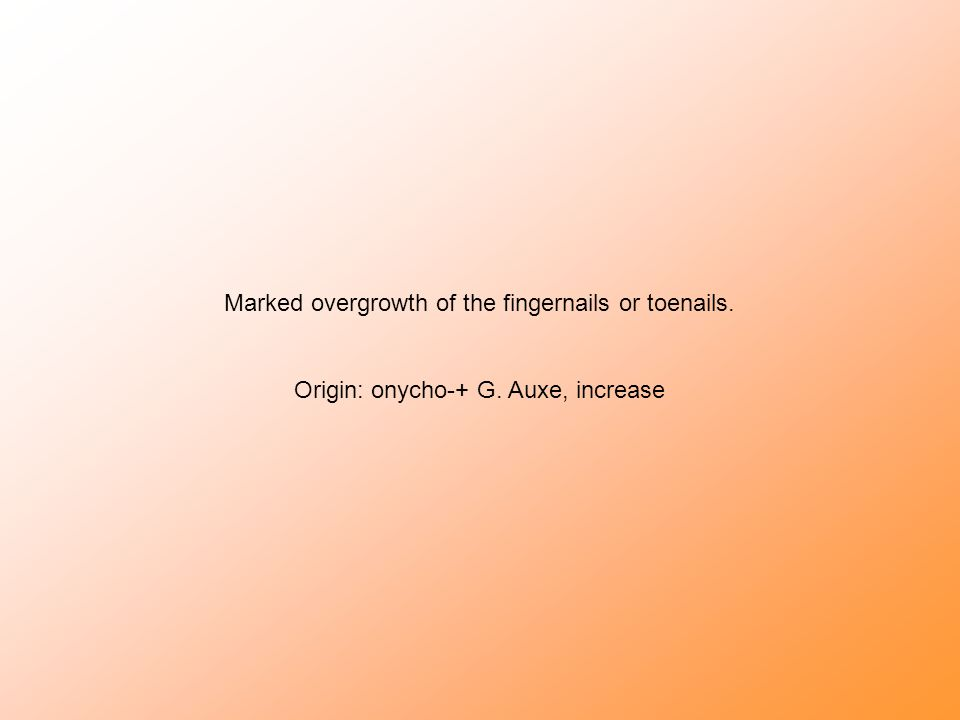 Marked overgrowth of the fingernails or toenails. Origin: onycho-+ G. Auxe, increase