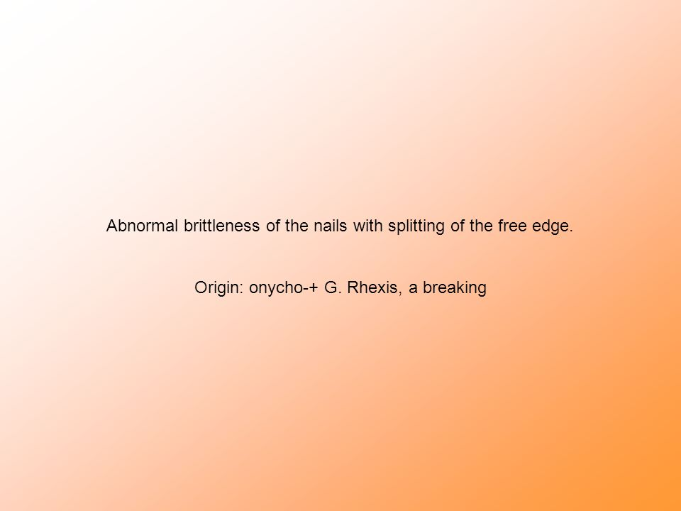 Abnormal brittleness of the nails with splitting of the free edge. Origin: onycho-+ G. Rhexis, a breaking