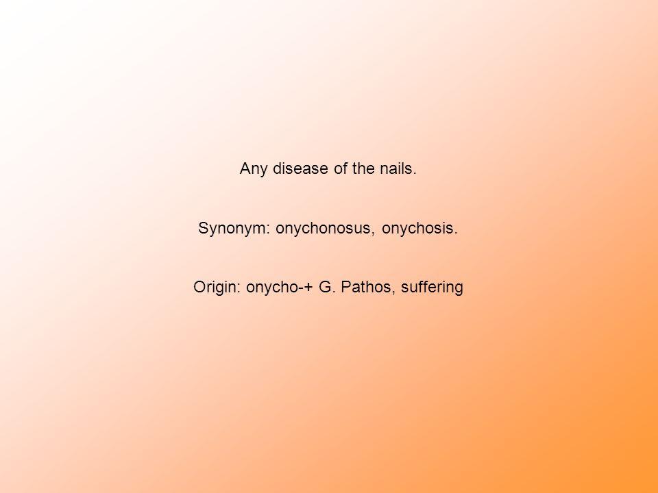 Any disease of the nails. Synonym: onychonosus, onychosis. Origin: onycho-+ G. Pathos, suffering