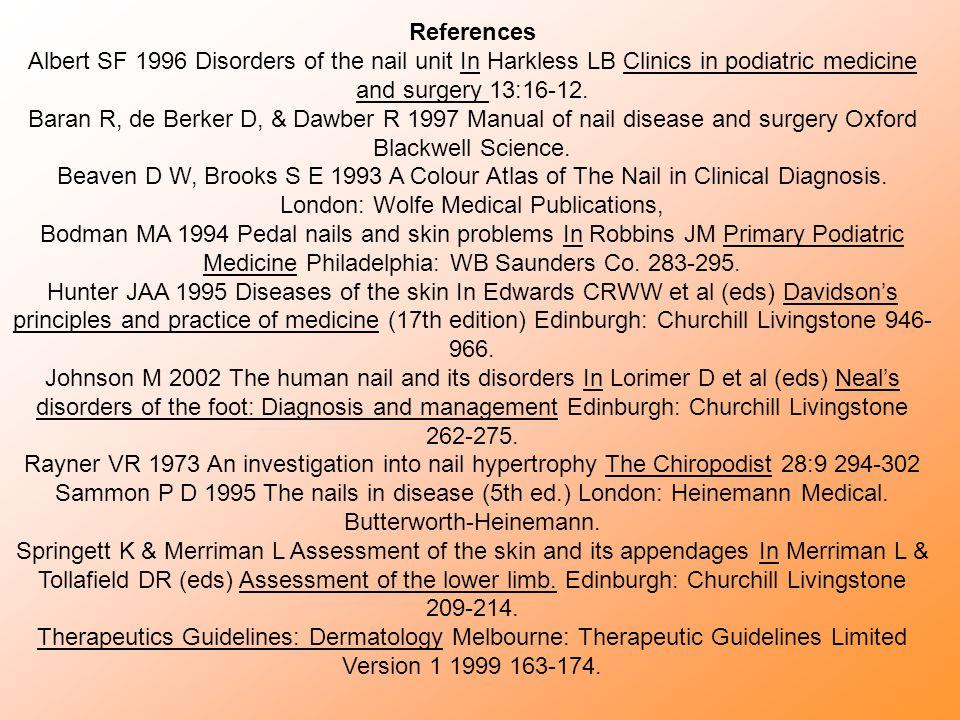 References Albert SF 1996 Disorders of the nail unit In Harkless LB Clinics in podiatric medicine and surgery 13:16-12. Baran R, de Berker D, & Dawber