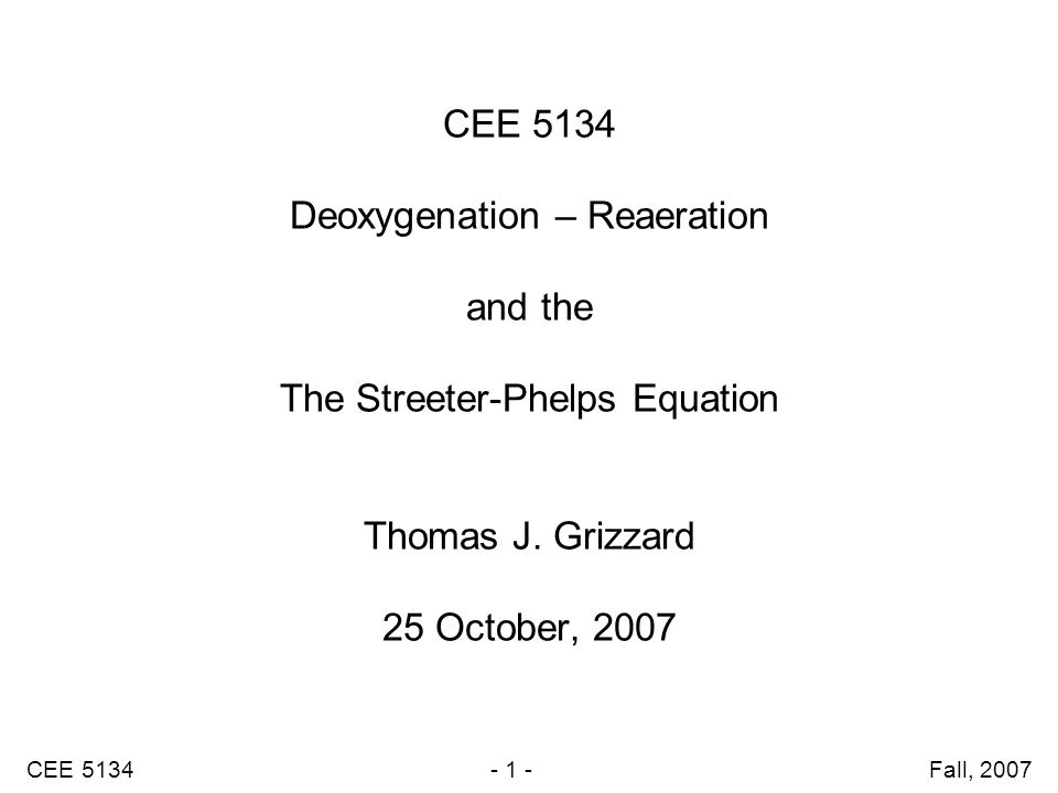 CEE 5134 - 1 - Fall, 2007 CEE 5134 Deoxygenation – Reaeration and the The Streeter-Phelps Equation Thomas J.