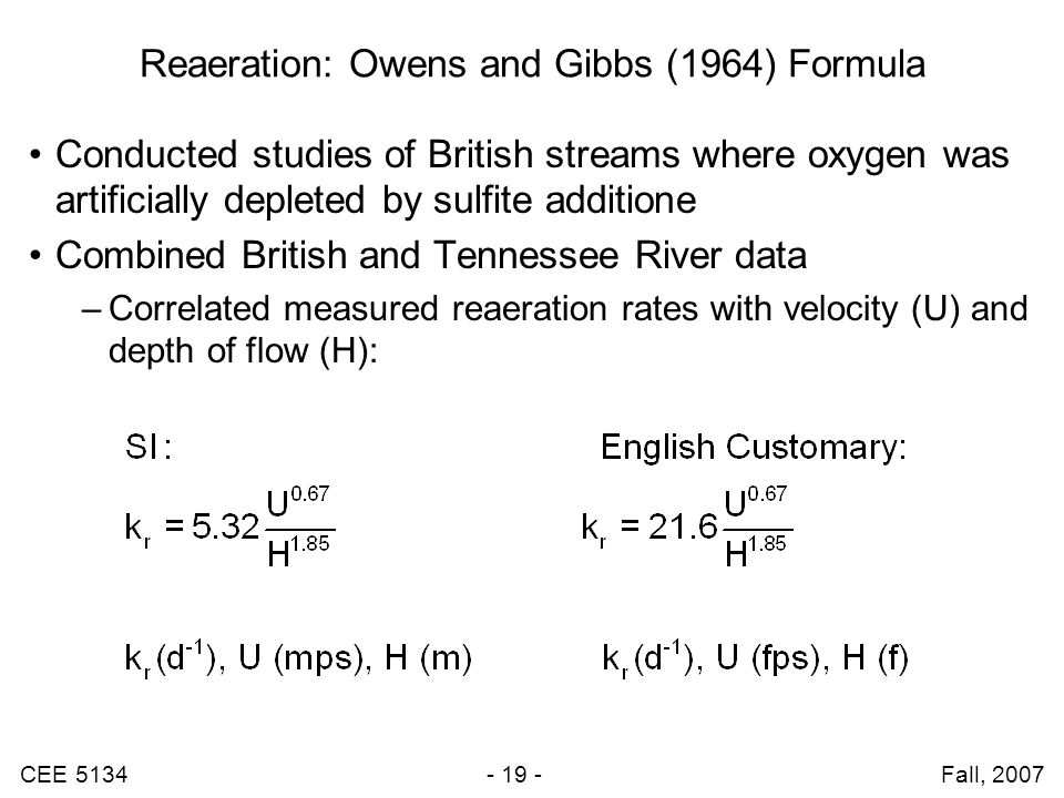 CEE 5134 - 19 - Fall, 2007 Reaeration: Owens and Gibbs (1964) Formula Conducted studies of British streams where oxygen was artificially depleted by sulfite additione Combined British and Tennessee River data –Correlated measured reaeration rates with velocity (U) and depth of flow (H):
