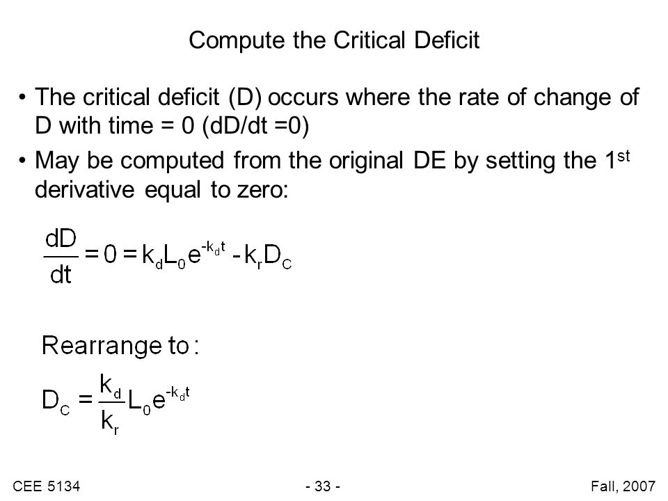 CEE 5134 - 33 - Fall, 2007 Compute the Critical Deficit The critical deficit (D) occurs where the rate of change of D with time = 0 (dD/dt =0) May be computed from the original DE by setting the 1 st derivative equal to zero: