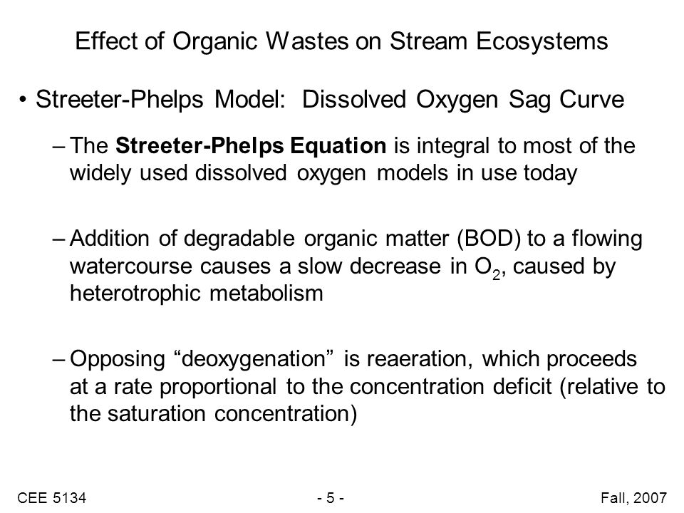 CEE 5134 - 36 - Fall, 2007 A Streeter-Phelps Model Example Problem Wastewater mixes with a river resulting in: –BOD = 10.9 mg/L –DO = 7.6 mg/L –Temperature = 20  C Deoxygenation constant = 0.2 day -1 Average flow = 0.3 m/s Average depth = 3.0 m What is the distance downstream of the maximum oxygen deficit.