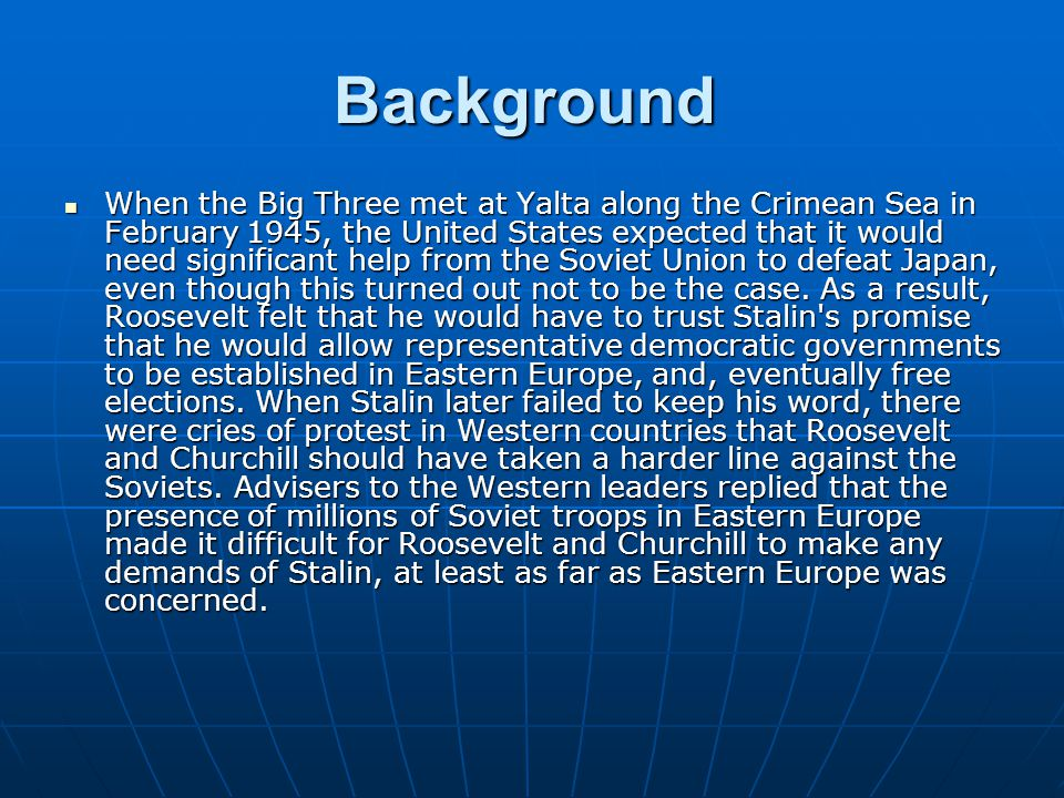 Background When the Big Three met at Yalta along the Crimean Sea in February 1945, the United States expected that it would need significant help from the Soviet Union to defeat Japan, even though this turned out not to be the case.