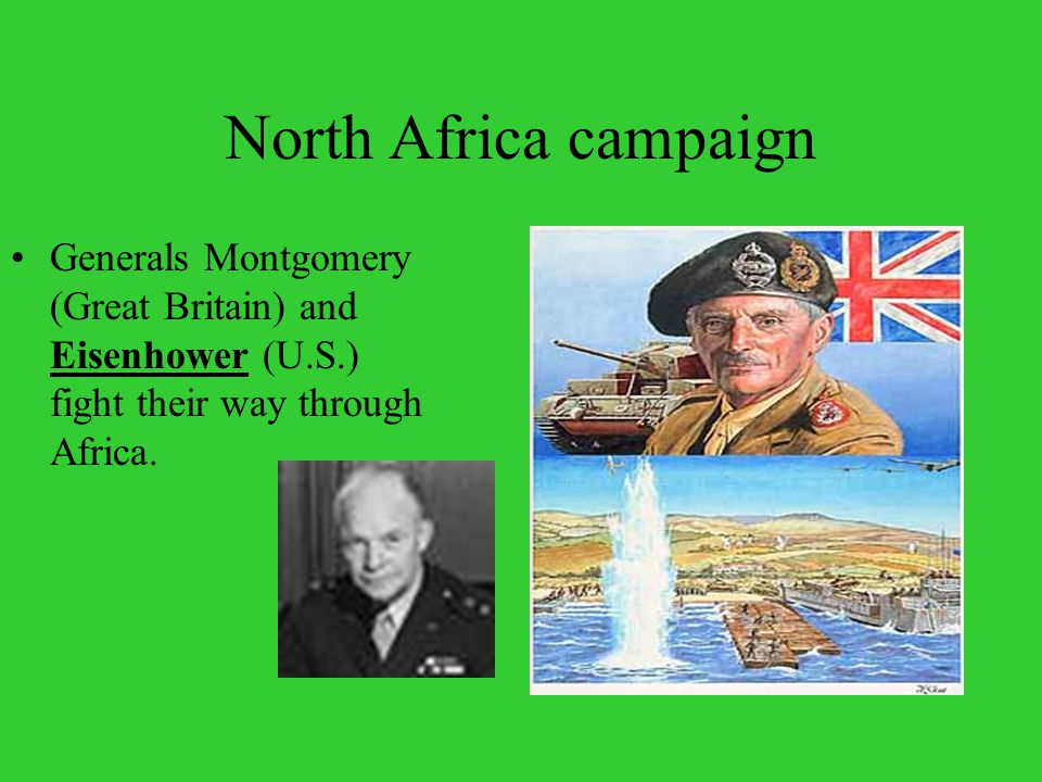 North Africa campaign Generals Montgomery (Great Britain) and Eisenhower (U.S.) fight their way through Africa.