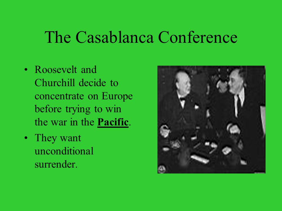 The Casablanca Conference Roosevelt and Churchill decide to concentrate on Europe before trying to win the war in the Pacific.
