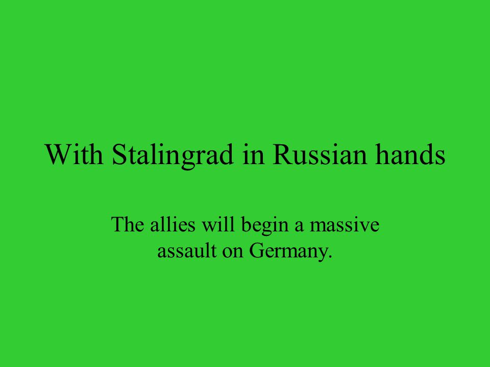 With Stalingrad in Russian hands The allies will begin a massive assault on Germany.