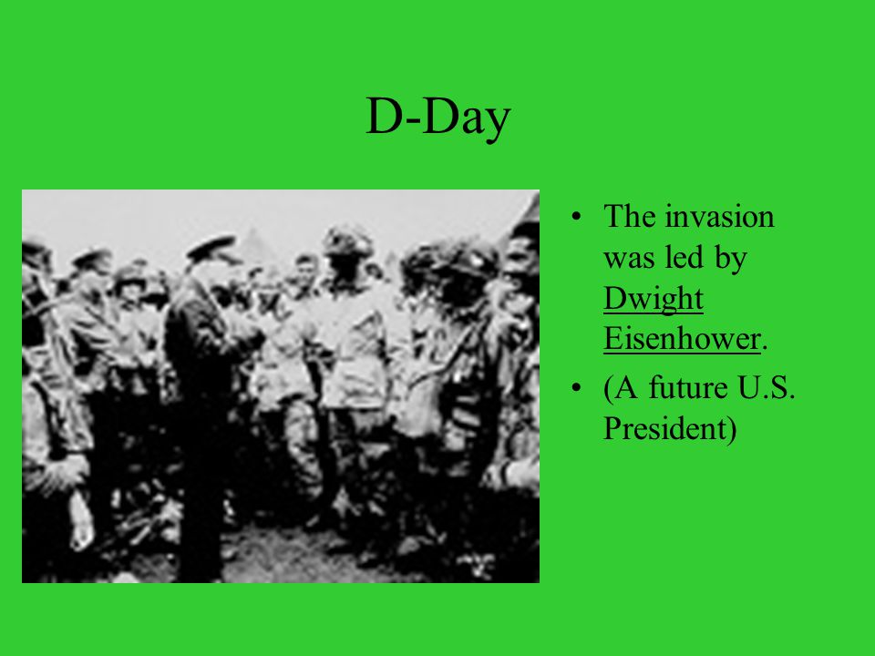 D-Day The invasion was led by Dwight Eisenhower. (A future U.S. President)