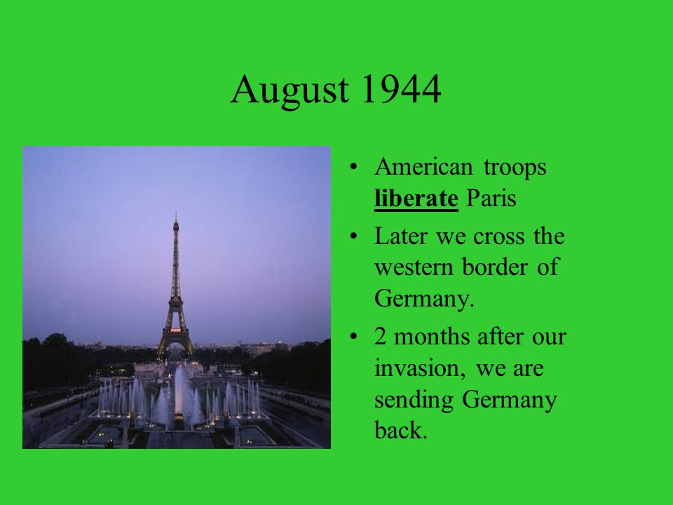 August 1944 American troops liberate Paris Later we cross the western border of Germany.