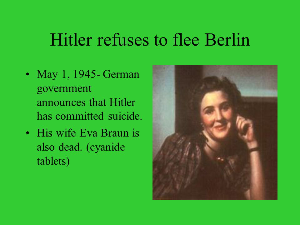 Hitler refuses to flee Berlin May 1, 1945- German government announces that Hitler has committed suicide.
