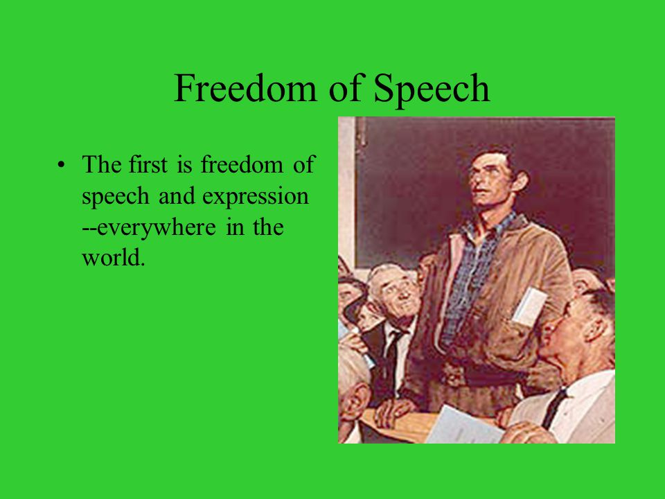 Freedom of Speech The first is freedom of speech and expression --everywhere in the world.