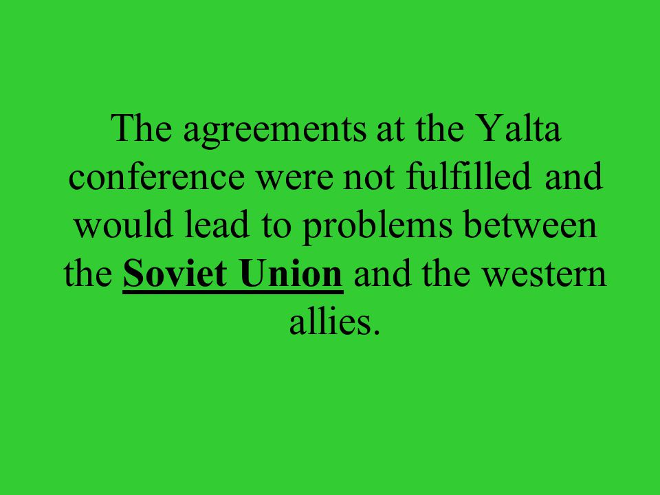 The agreements at the Yalta conference were not fulfilled and would lead to problems between the Soviet Union and the western allies.