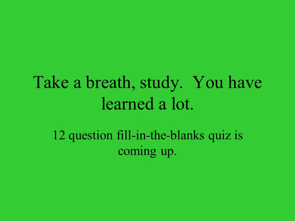Take a breath, study. You have learned a lot. 12 question fill-in-the-blanks quiz is coming up.