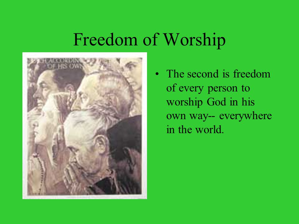 Freedom of Worship The second is freedom of every person to worship God in his own way-- everywhere in the world.