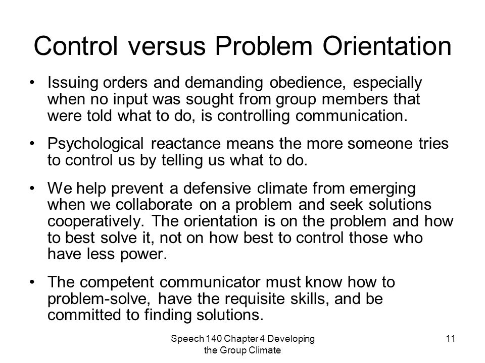Speech 140 Chapter 4 Developing the Group Climate 11 Control versus Problem Orientation Issuing orders and demanding obedience, especially when no input was sought from group members that were told what to do, is controlling communication.