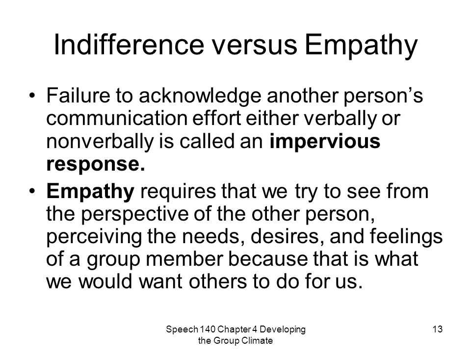 Speech 140 Chapter 4 Developing the Group Climate 13 Indifference versus Empathy Failure to acknowledge another person's communication effort either verbally or nonverbally is called an impervious response.