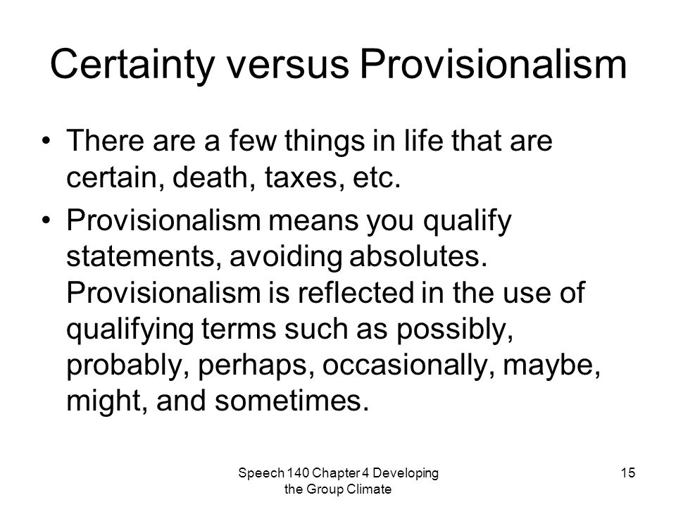 Speech 140 Chapter 4 Developing the Group Climate 15 Certainty versus Provisionalism There are a few things in life that are certain, death, taxes, etc.