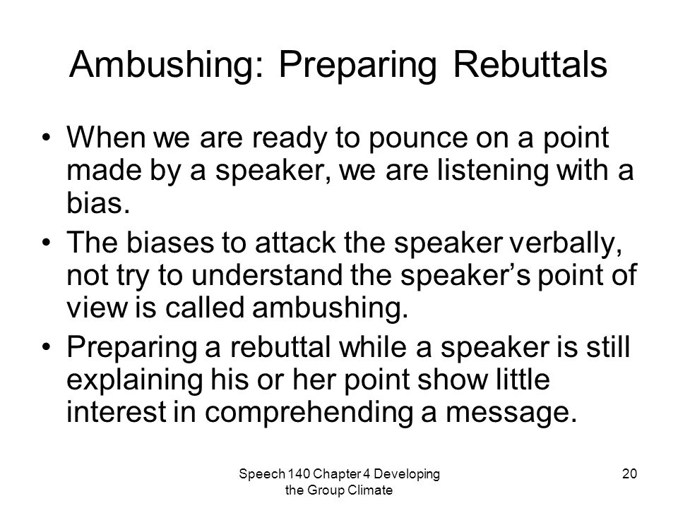 Speech 140 Chapter 4 Developing the Group Climate 20 Ambushing: Preparing Rebuttals When we are ready to pounce on a point made by a speaker, we are listening with a bias.