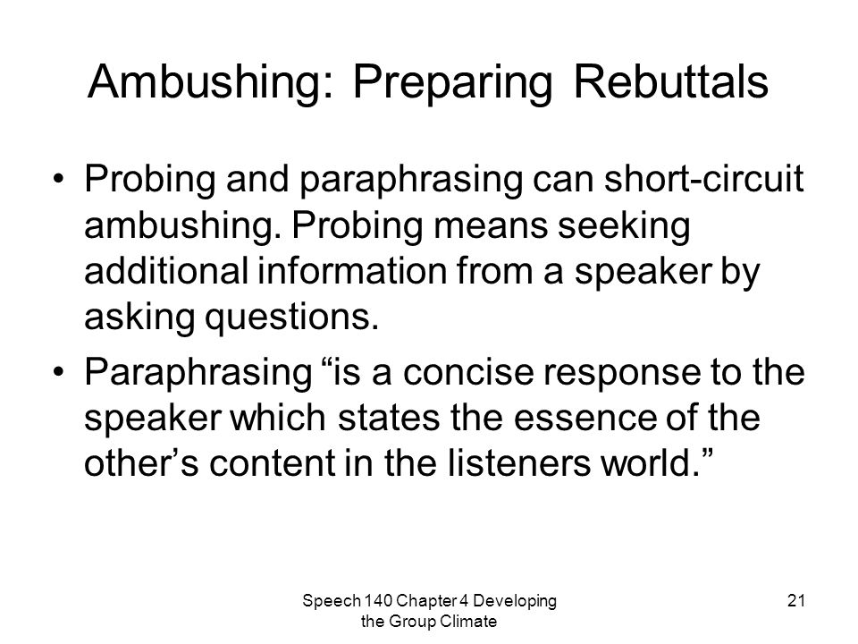 Speech 140 Chapter 4 Developing the Group Climate 21 Ambushing: Preparing Rebuttals Probing and paraphrasing can short-circuit ambushing.